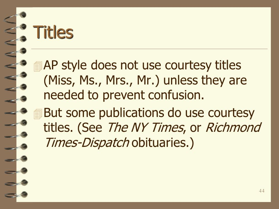 44 Titles 4 AP style does not use courtesy titles (Miss, Ms., Mrs., Mr.) unless they are needed to prevent confusion.