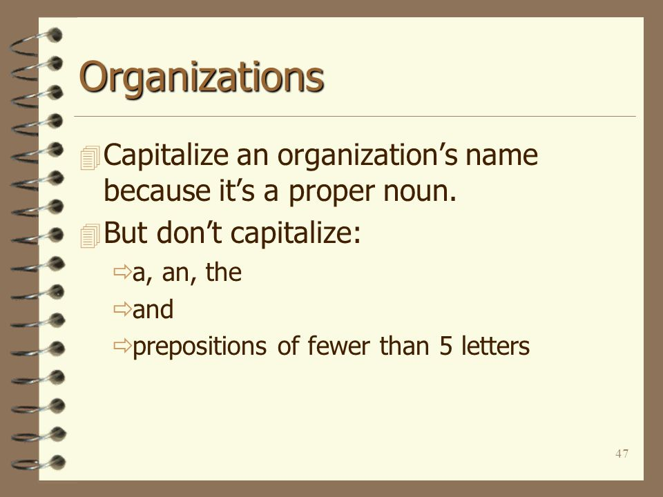 47 Organizations 4 Capitalize an organization's name because it's a proper noun. 4 But don't capitalize:  a, an, the  and  prepositions of fewer th