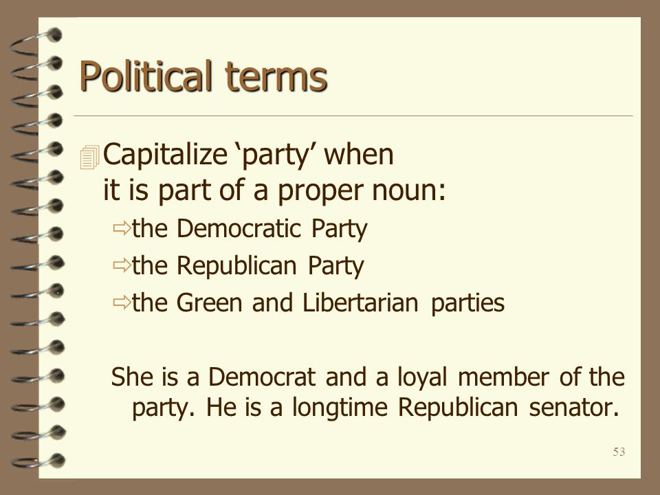 53 Political terms 4 Capitalize 'party' when it is part of a proper noun:  the Democratic Party  the Republican Party  the Green and Libertarian pa