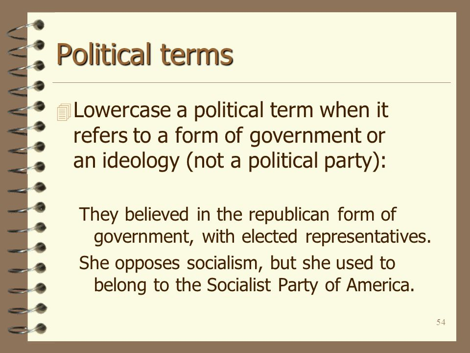 54 Political terms 4 Lowercase a political term when it refers to a form of government or an ideology (not a political party): They believed in the republican form of government, with elected representatives.