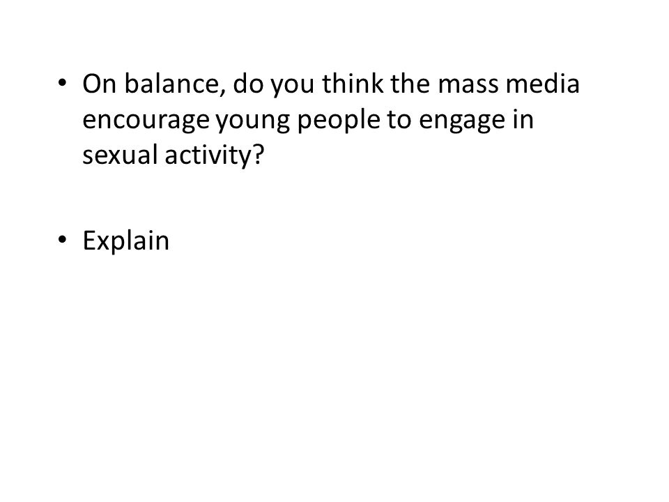 On balance, do you think the mass media encourage young people to engage in sexual activity? Explain