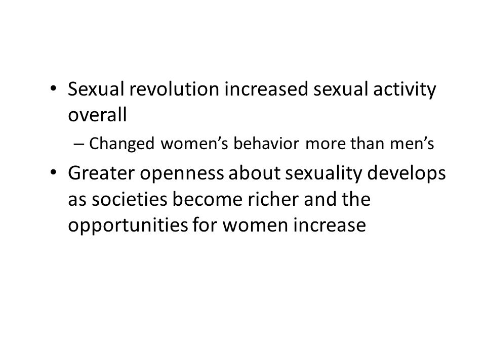 Sexual revolution increased sexual activity overall – Changed women's behavior more than men's Greater openness about sexuality develops as societies