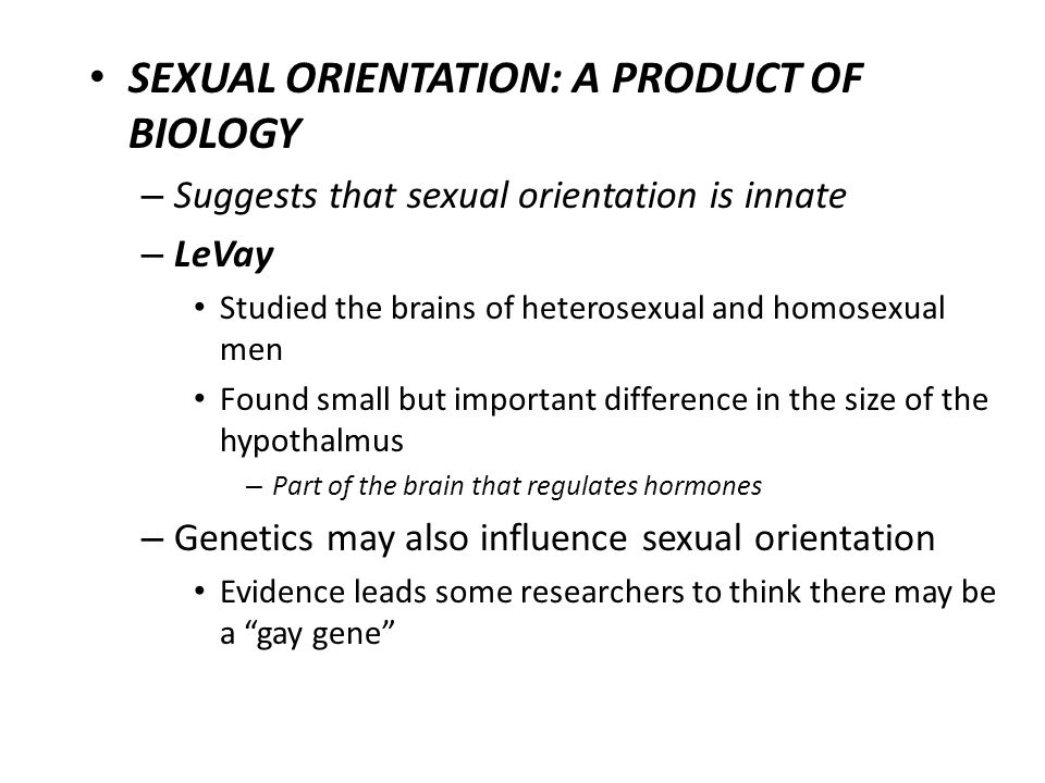SEXUAL ORIENTATION: A PRODUCT OF BIOLOGY – Suggests that sexual orientation is innate – LeVay Studied the brains of heterosexual and homosexual men Fo