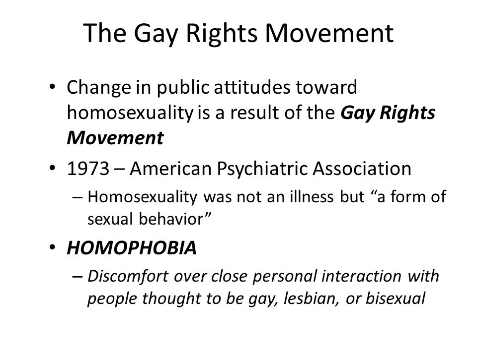 The Gay Rights Movement Change in public attitudes toward homosexuality is a result of the Gay Rights Movement 1973 – American Psychiatric Association
