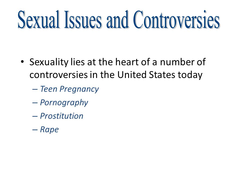 Sexuality lies at the heart of a number of controversies in the United States today – Teen Pregnancy – Pornography – Prostitution – Rape
