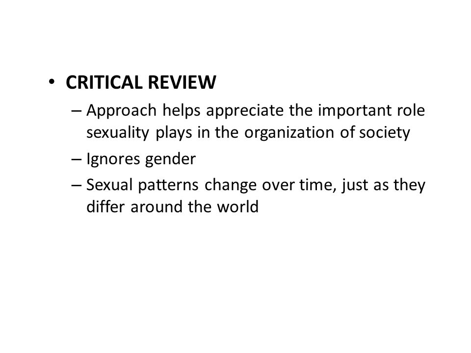 CRITICAL REVIEW – Approach helps appreciate the important role sexuality plays in the organization of society – Ignores gender – Sexual patterns chang