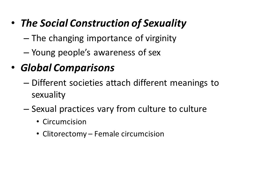 The Social Construction of Sexuality – The changing importance of virginity – Young people's awareness of sex Global Comparisons – Different societies