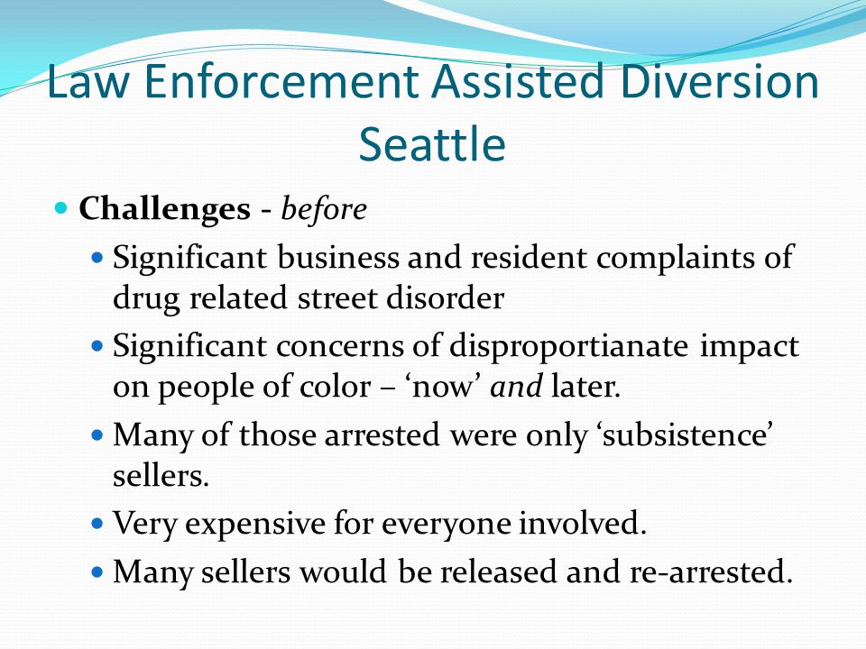 Law Enforcement Assisted Diversion Seattle Challenges - before Significant business and resident complaints of drug related street disorder Significant concerns of disproportianate impact on people of color – 'now' and later.