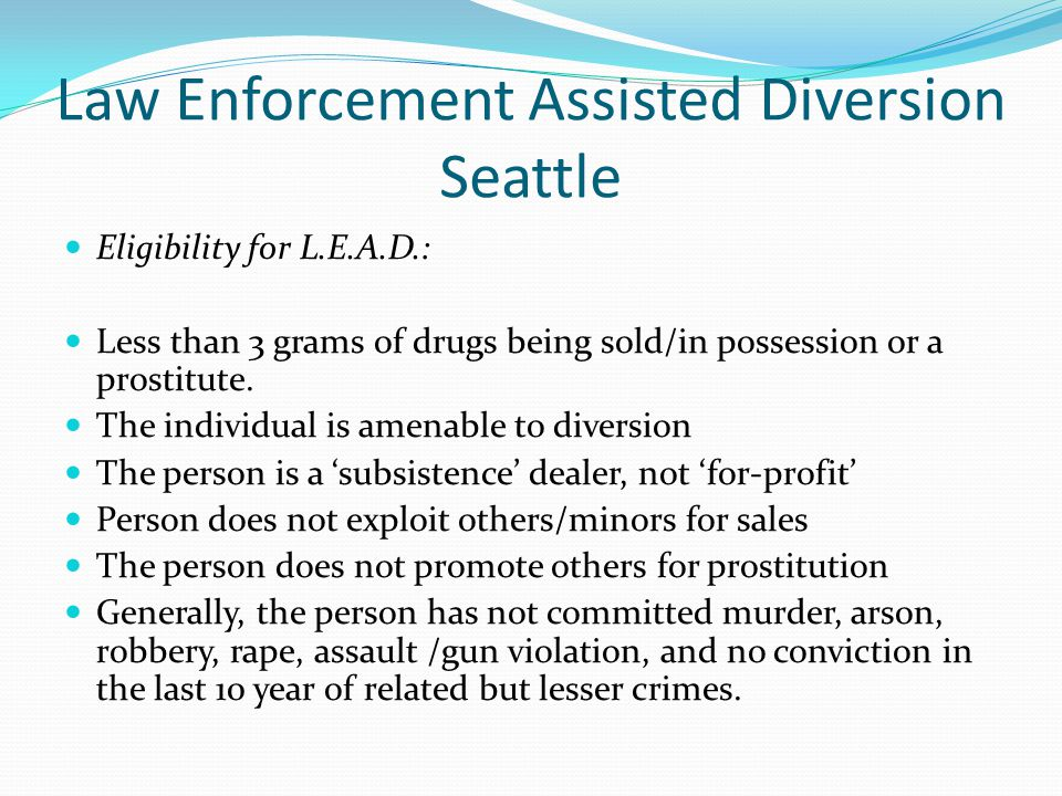 Law Enforcement Assisted Diversion Seattle Eligibility for L.E.A.D.: Less than 3 grams of drugs being sold/in possession or a prostitute.