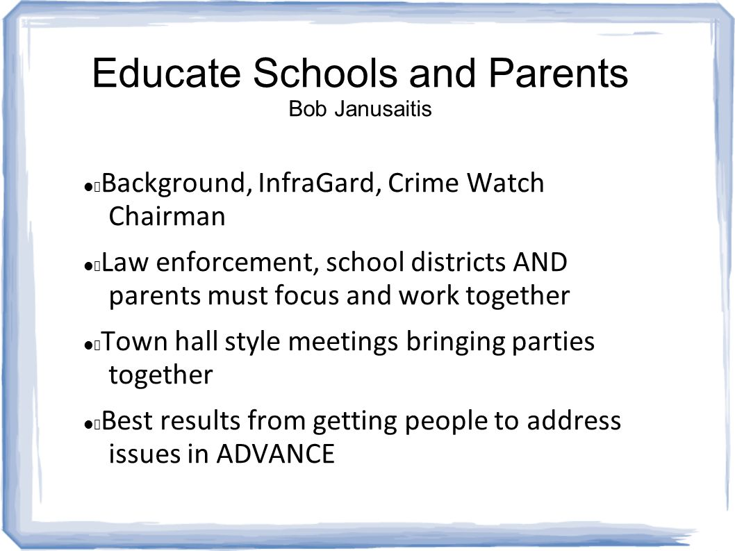 Educate Schools and Parents Bob Janusaitis Background, InfraGard, Crime Watch Chairman Law enforcement, school districts AND parents must focus and work together Town hall style meetings bringing parties together Best results from getting people to address issues in ADVANCE