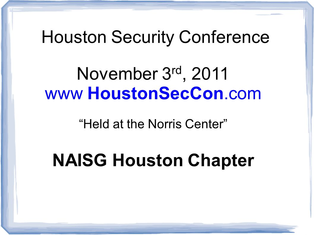 Houston Security Conference November 3 rd, 2011 www HoustonSecCon.com Held at the Norris Center NAISG Houston Chapter