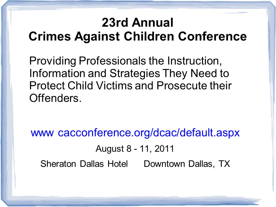 23rd Annual Crimes Against Children Conference Providing Professionals the Instruction, Information and Strategies They Need to Protect Child Victims and Prosecute their Offenders.