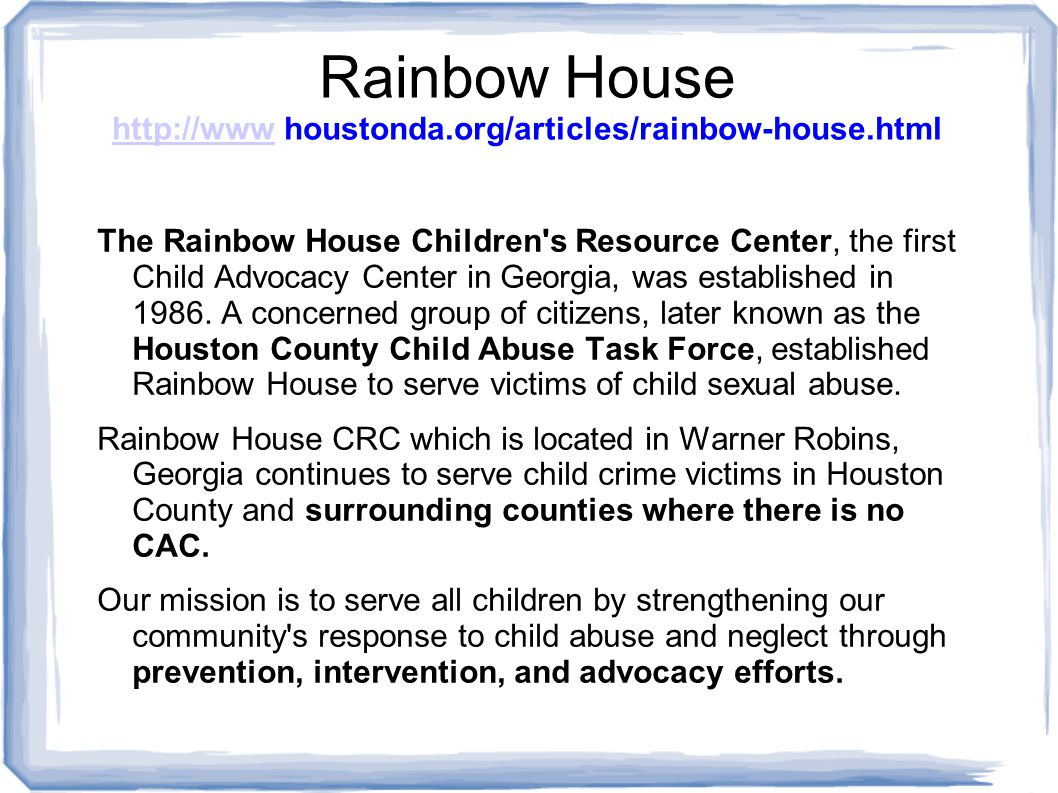 Rainbow House http://www houstonda.org/articles/rainbow-house.html http://www The Rainbow House Children s Resource Center, the first Child Advocacy Center in Georgia, was established in 1986.