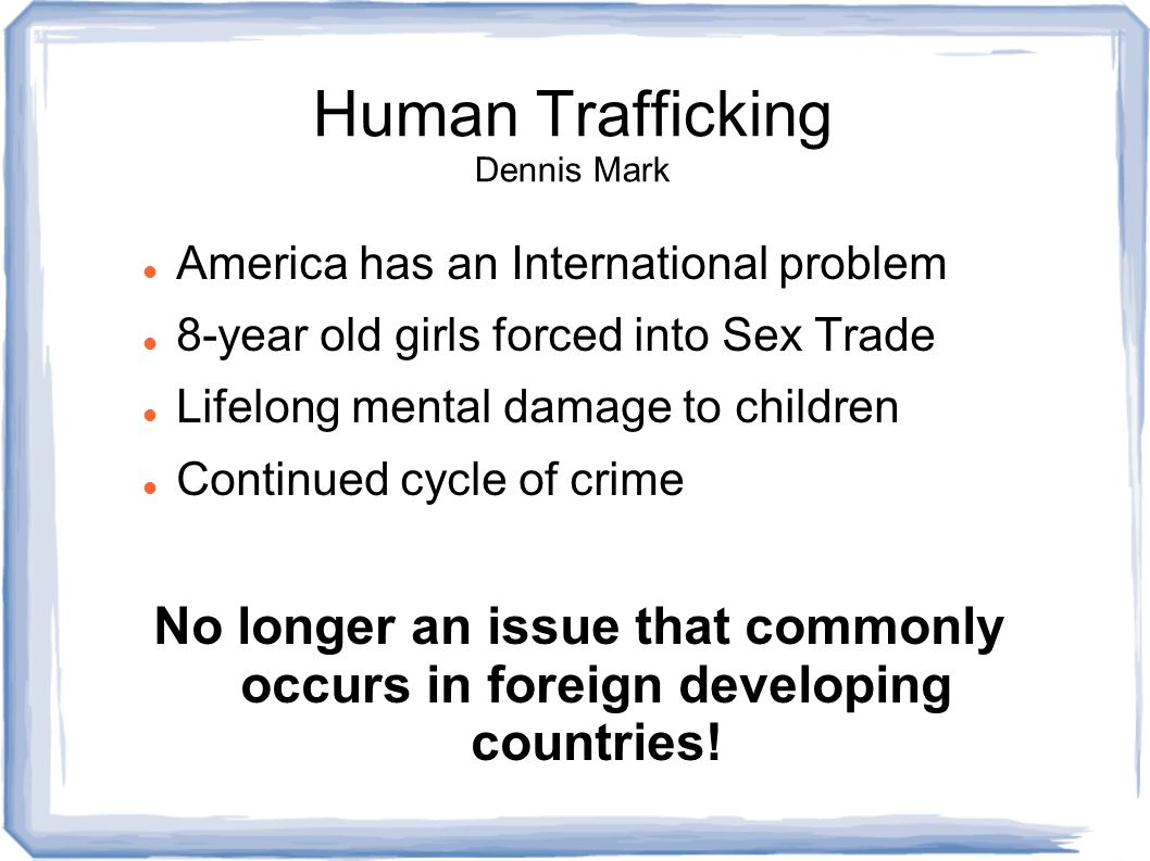 Human Trafficking Dennis Mark America has an International problem 8-year old girls forced into Sex Trade Lifelong mental damage to children Continued cycle of crime No longer an issue that commonly occurs in foreign developing countries!