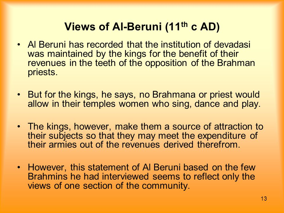 13 Views of Al-Beruni (11 th c AD) Al Beruni has recorded that the institution of devadasi was maintained by the kings for the benefit of their revenu