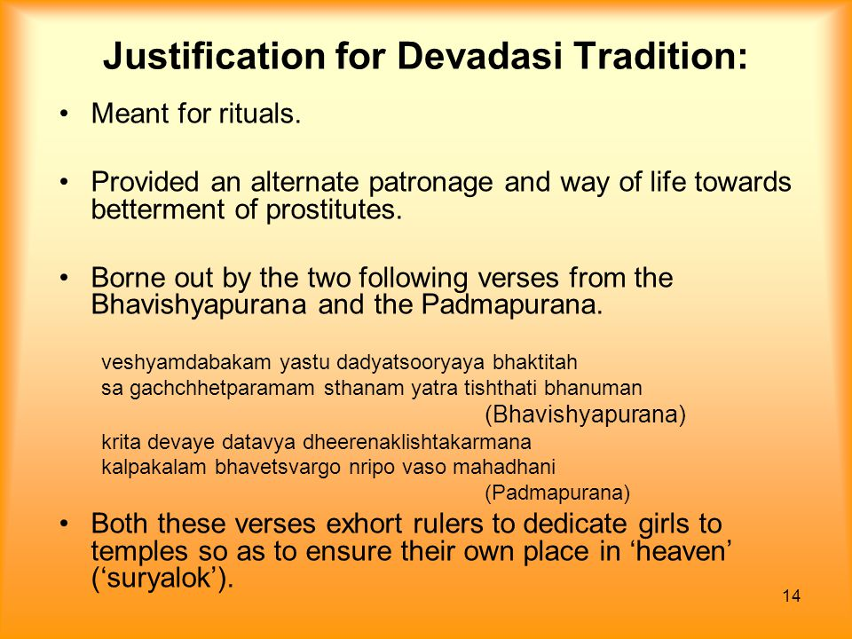 14 Justification for Devadasi Tradition: Meant for rituals. Provided an alternate patronage and way of life towards betterment of prostitutes. Borne o