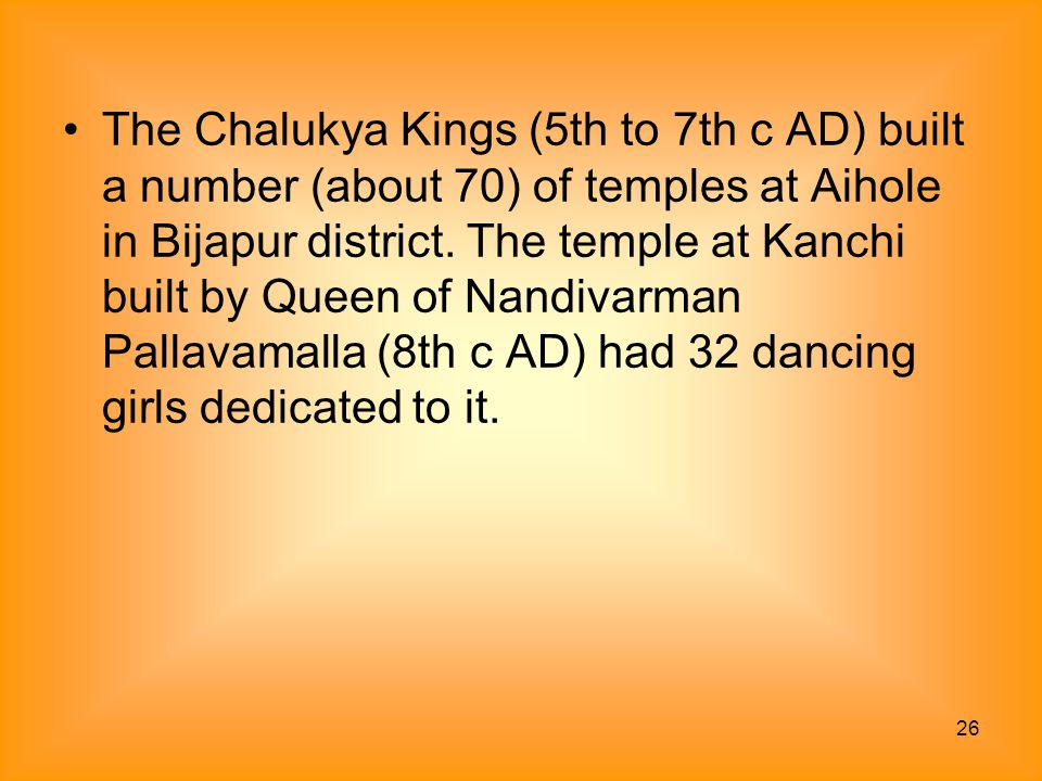 26 The Chalukya Kings (5th to 7th c AD) built a number (about 70) of temples at Aihole in Bijapur district. The temple at Kanchi built by Queen of Nan