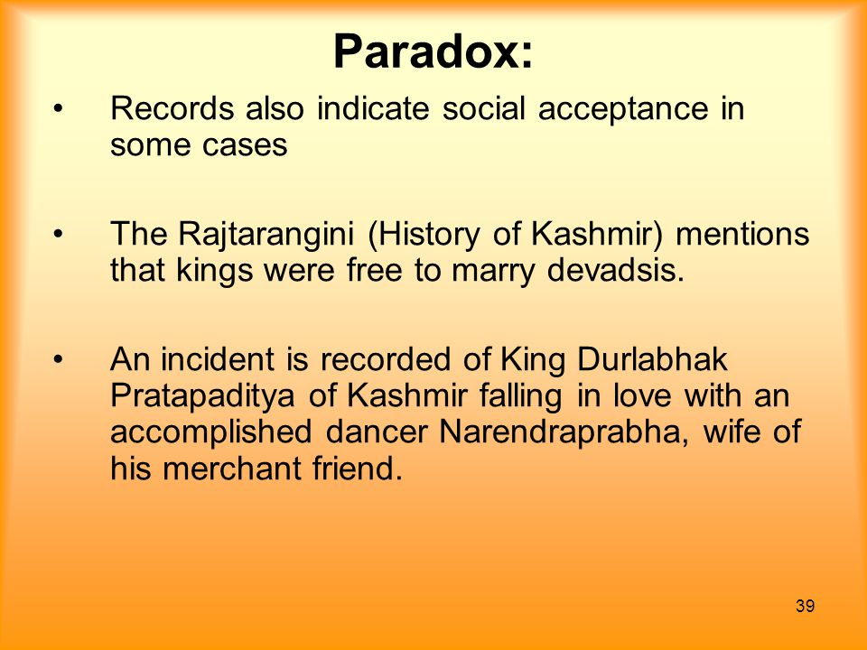 39 Paradox: Records also indicate social acceptance in some cases The Rajtarangini (History of Kashmir) mentions that kings were free to marry devadsi