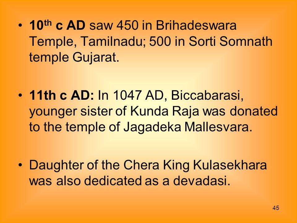 45 10 th c AD saw 450 in Brihadeswara Temple, Tamilnadu; 500 in Sorti Somnath temple Gujarat. 11th c AD: In 1047 AD, Biccabarasi, younger sister of Ku