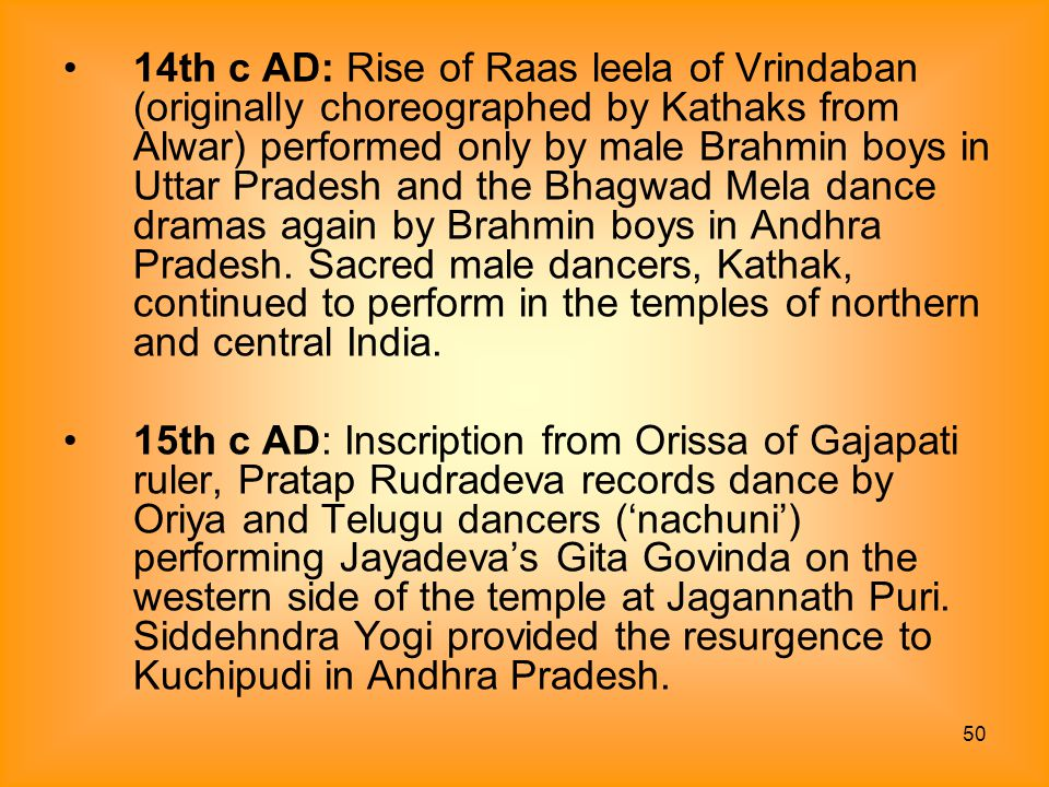 50 14th c AD: Rise of Raas leela of Vrindaban (originally choreographed by Kathaks from Alwar) performed only by male Brahmin boys in Uttar Pradesh an