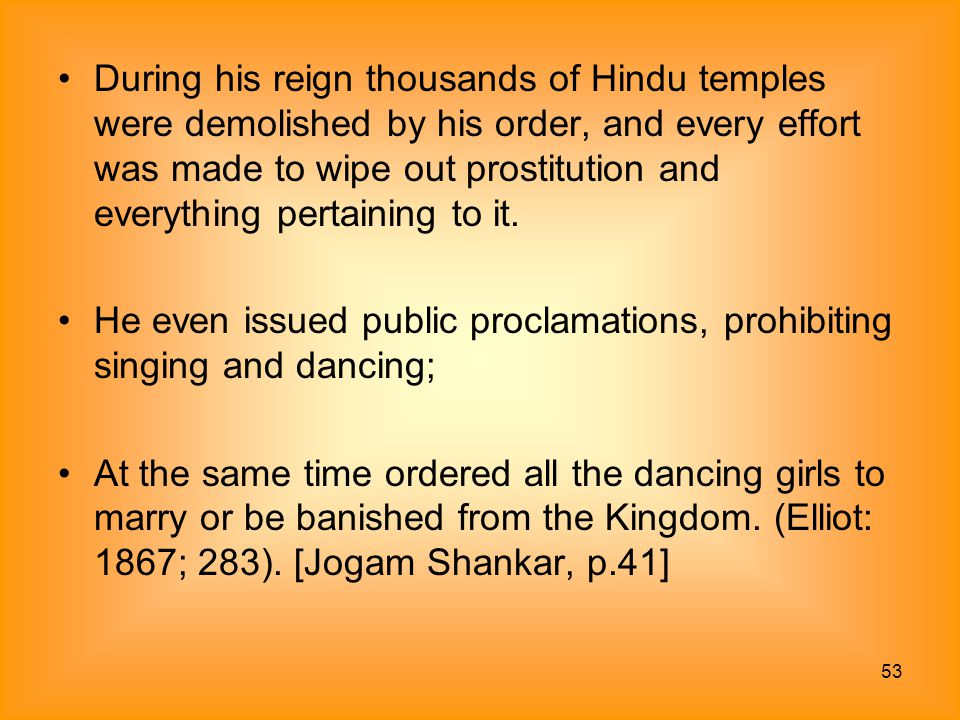 53 During his reign thousands of Hindu temples were demolished by his order, and every effort was made to wipe out prostitution and everything pertain