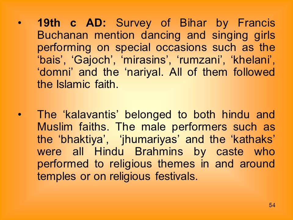 54 19th c AD: Survey of Bihar by Francis Buchanan mention dancing and singing girls performing on special occasions such as the 'bais', 'Gajoch', 'mir