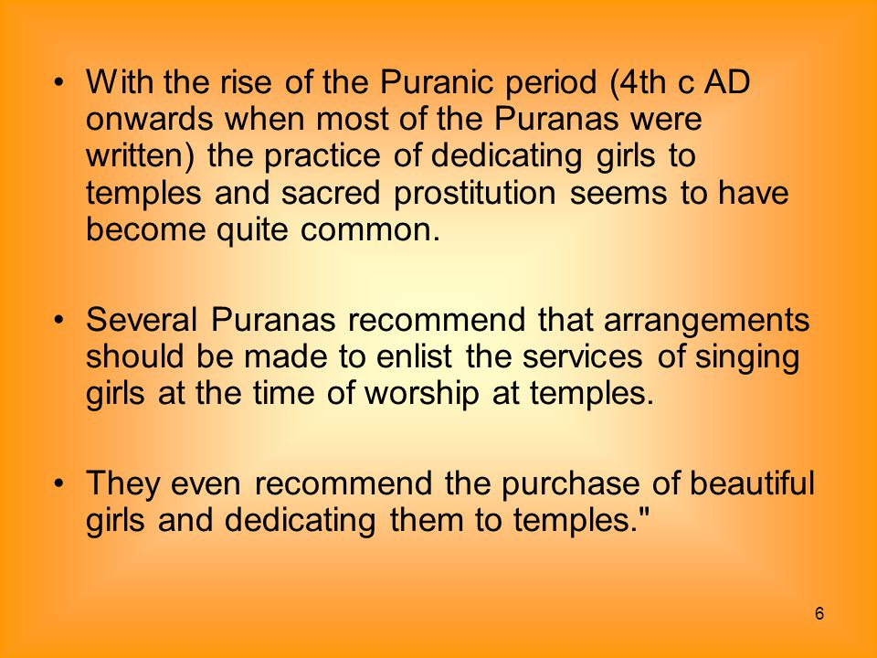 6 With the rise of the Puranic period (4th c AD onwards when most of the Puranas were written) the practice of dedicating girls to temples and sacred