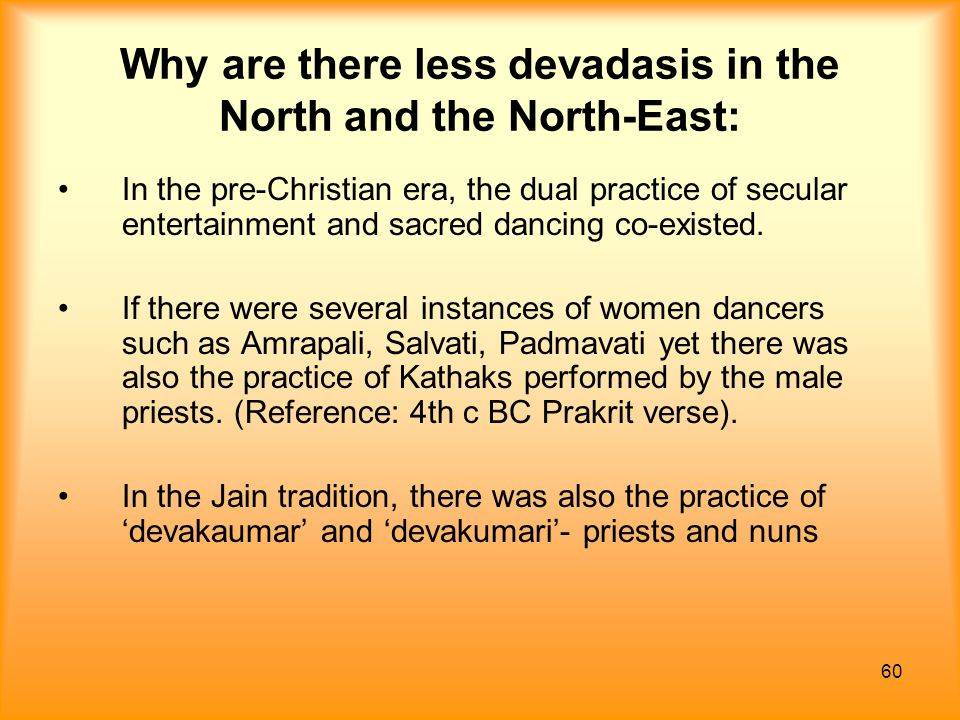 60 Why are there less devadasis in the North and the North-East: In the pre-Christian era, the dual practice of secular entertainment and sacred danci
