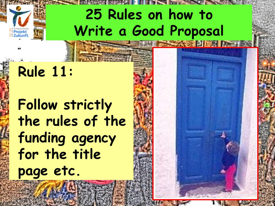 25 Rules on how to Write a Good Proposal Rule 11: Follow strictly the rules of the funding agency for the title page etc.