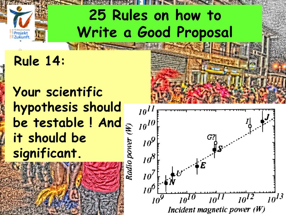 25 Rules on how to Write a Good Proposal Rule 14: Your scientific hypothesis should be testable .