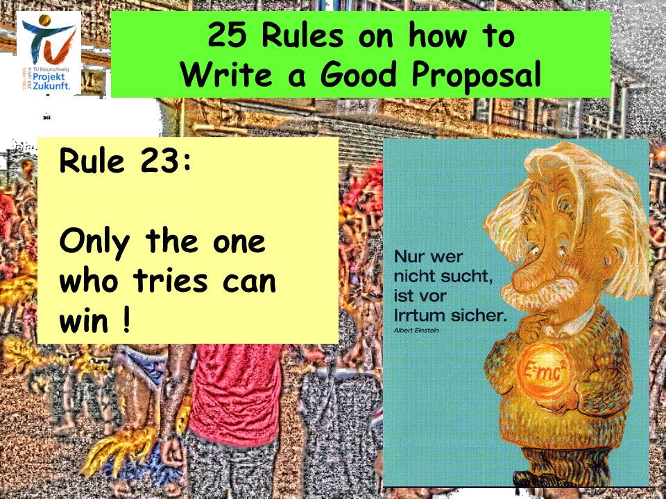 25 Rules on how to Write a Good Proposal Rule 23: Only the one who tries can win !