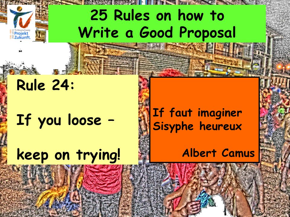 25 Rules on how to Write a Good Proposal Rule 24: If you loose – keep on trying.