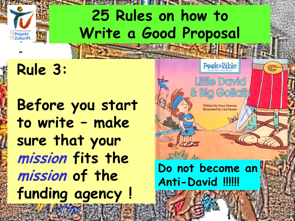 25 Rules on how to Write a Good Proposal Rule 3: Before you start to write – make sure that your mission fits the mission of the funding agency .