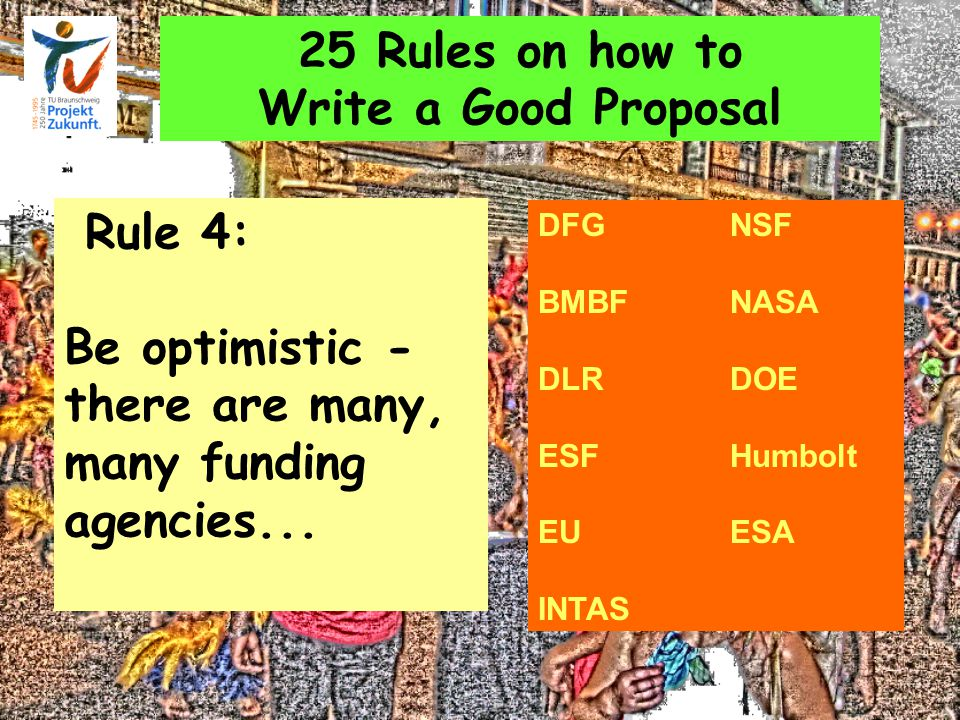 25 Rules on how to Write a Good Proposal Rule 4: Be optimistic - there are many, many funding agencies... DFGNSF BMBFNASA DLRDOE ESFHumbolt EU ESA INT