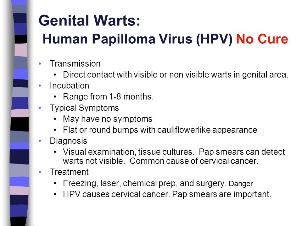 Genital Warts: Human Papilloma Virus (HPV) No Cure Transmission Direct contact with visible or non visible warts in genital area. Incubation Range fro