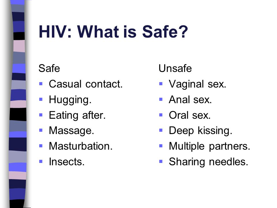 HIV: What is Safe? Safe  Casual contact.  Hugging.  Eating after.  Massage.  Masturbation.  Insects. Unsafe  Vaginal sex.  Anal sex.  Oral se