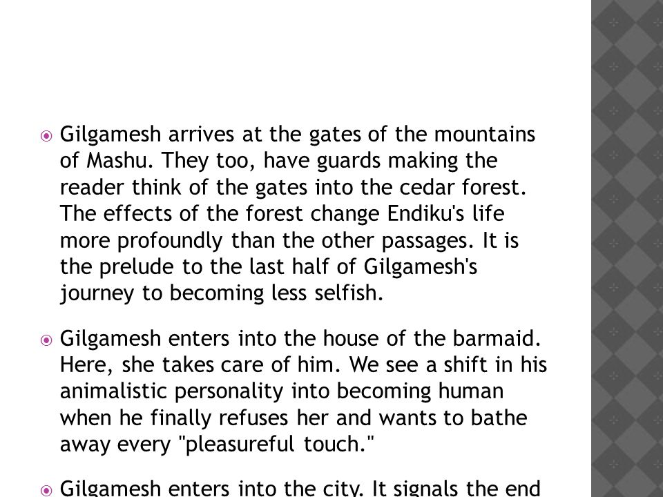  Gilgamesh arrives at the gates of the mountains of Mashu. They too, have guards making the reader think of the gates into the cedar forest. The effe