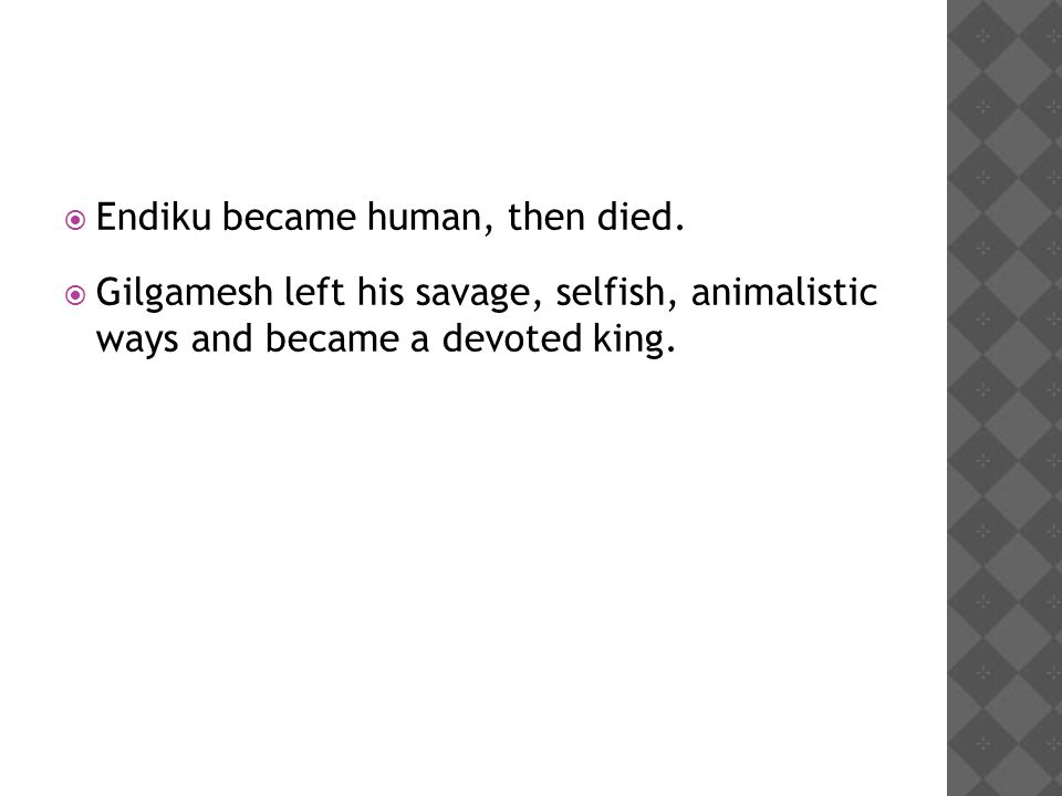  Endiku became human, then died.  Gilgamesh left his savage, selfish, animalistic ways and became a devoted king.