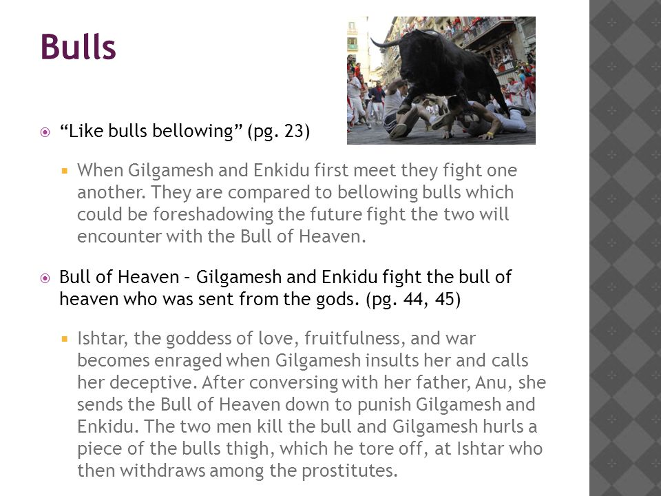 """Bulls  """"Like bulls bellowing"""" (pg. 23)  When Gilgamesh and Enkidu first meet they fight one another. They are compared to bellowing bulls which coul"""