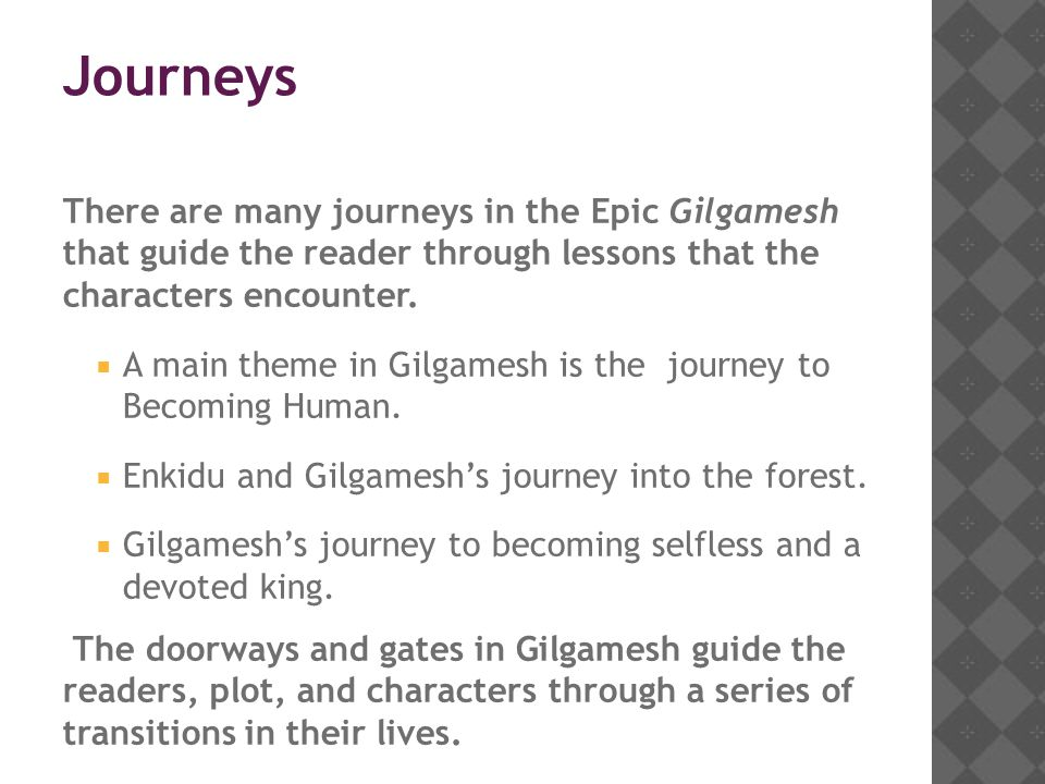 Journeys There are many journeys in the Epic Gilgamesh that guide the reader through lessons that the characters encounter.  A main theme in Gilgames