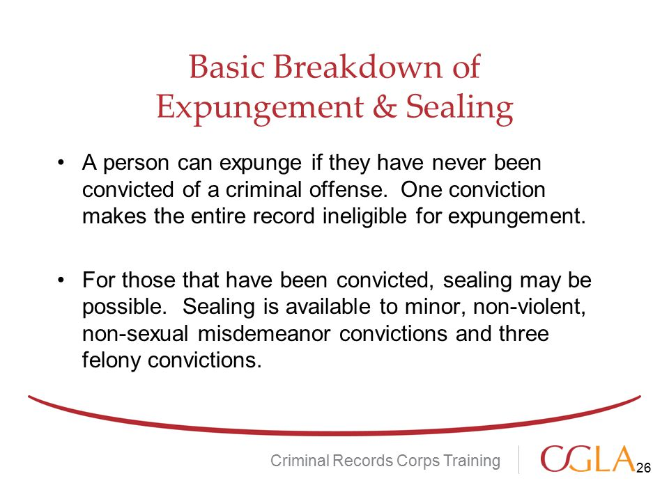 Basic Breakdown of Expungement & Sealing A person can expunge if they have never been convicted of a criminal offense.