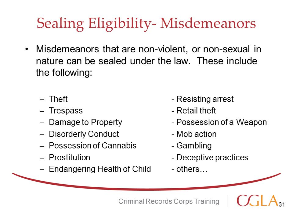 Sealing Eligibility- Misdemeanors Misdemeanors that are non-violent, or non-sexual in nature can be sealed under the law. These include the following: