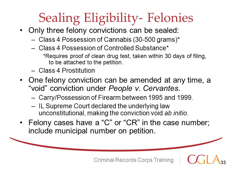Sealing Eligibility- Felonies Only three felony convictions can be sealed: –Class 4 Possession of Cannabis (30-500 grams)* –Class 4 Possession of Controlled Substance* *Requires proof of clean drug test, taken within 30 days of filing, to be attached to the petition.