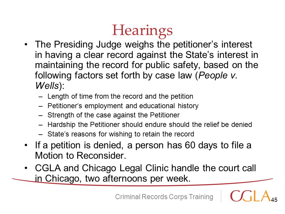 Hearings Criminal Records Corps Training The Presiding Judge weighs the petitioner's interest in having a clear record against the State's interest in maintaining the record for public safety, based on the following factors set forth by case law (People v.