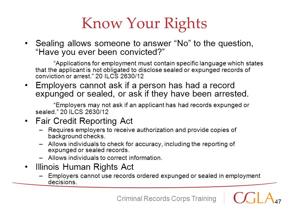 Know Your Rights Criminal Records Corps Training Sealing allows someone to answer No to the question, Have you ever been convicted? Applications for employment must contain specific language which states that the applicant is not obligated to disclose sealed or expunged records of conviction or arrest. 20 ILCS 2630/12 Employers cannot ask if a person has had a record expunged or sealed, or ask if they have been arrested.