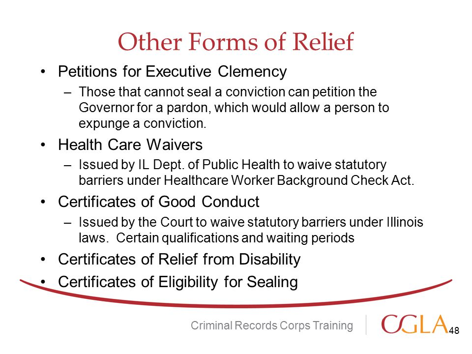 Other Forms of Relief Criminal Records Corps Training Petitions for Executive Clemency –Those that cannot seal a conviction can petition the Governor for a pardon, which would allow a person to expunge a conviction.