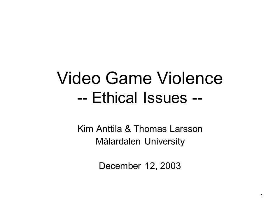 1 Video Game Violence -- Ethical Issues -- Kim Anttila & Thomas Larsson Mälardalen University December 12, 2003