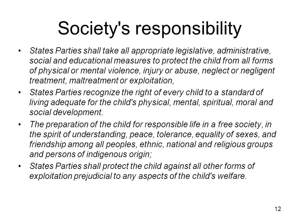 12 Society s responsibility States Parties shall take all appropriate legislative, administrative, social and educational measures to protect the child from all forms of physical or mental violence, injury or abuse, neglect or negligent treatment, maltreatment or exploitation, States Parties recognize the right of every child to a standard of living adequate for the child s physical, mental, spiritual, moral and social development.