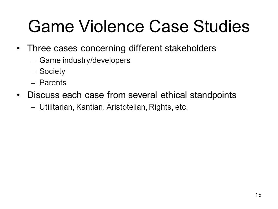 15 Game Violence Case Studies Three cases concerning different stakeholders –Game industry/developers –Society –Parents Discuss each case from several ethical standpoints –Utilitarian, Kantian, Aristotelian, Rights, etc.