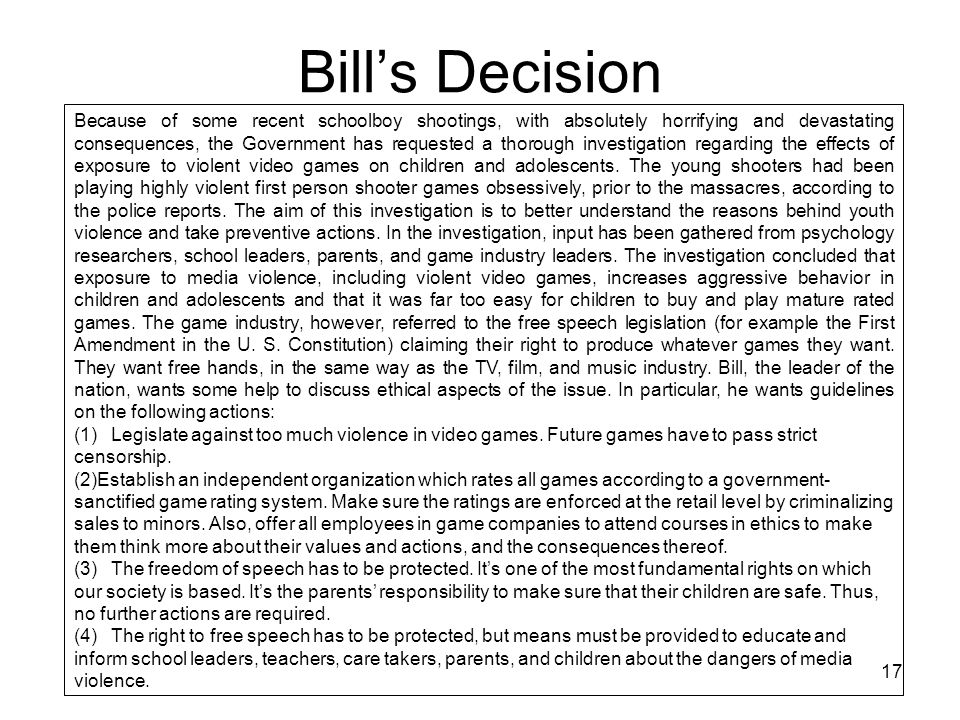 17 Bill's Decision Because of some recent schoolboy shootings, with absolutely horrifying and devastating consequences, the Government has requested a thorough investigation regarding the effects of exposure to violent video games on children and adolescents.